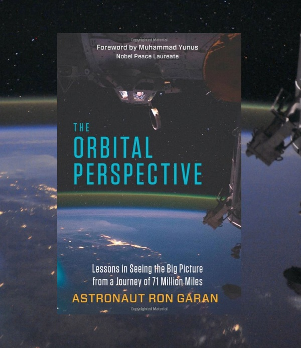 The Orbital Perspective: Lessons in Seeing the Big Picture from a Journey of 71 Million Miles (By Ron Garan Berrett-Koehler Publishers, Inc.)